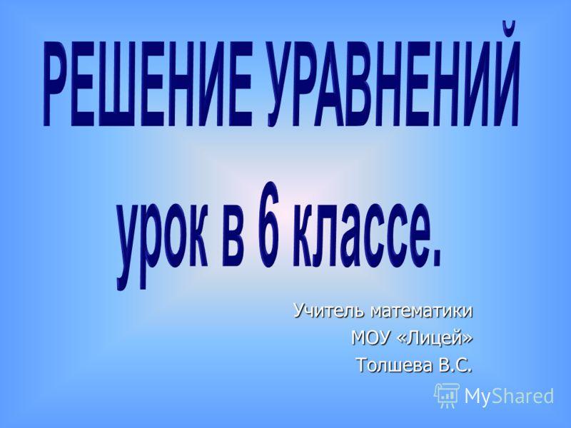 Учитель математики МОУ «Лицей» Толшева В.С.