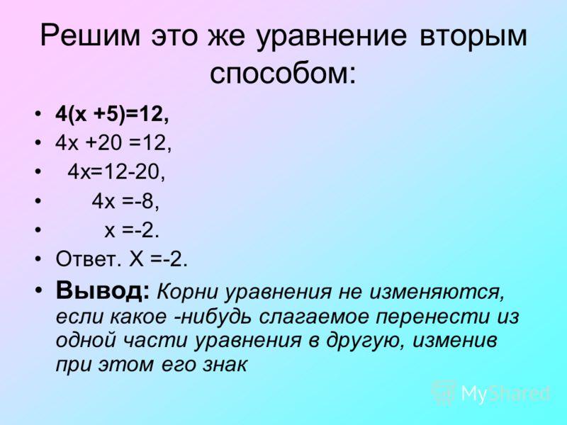 Решим это же уравнение вторым способом: 4(x +5)=12, 4x +20 =12, 4x=12-20, 4x =-8, x =-2. Ответ. X =-2. Вывод: Корни уравнения не изменяются, если какое -нибудь слагаемое перенести из одной части уравнения в другую, изменив при этом его знак