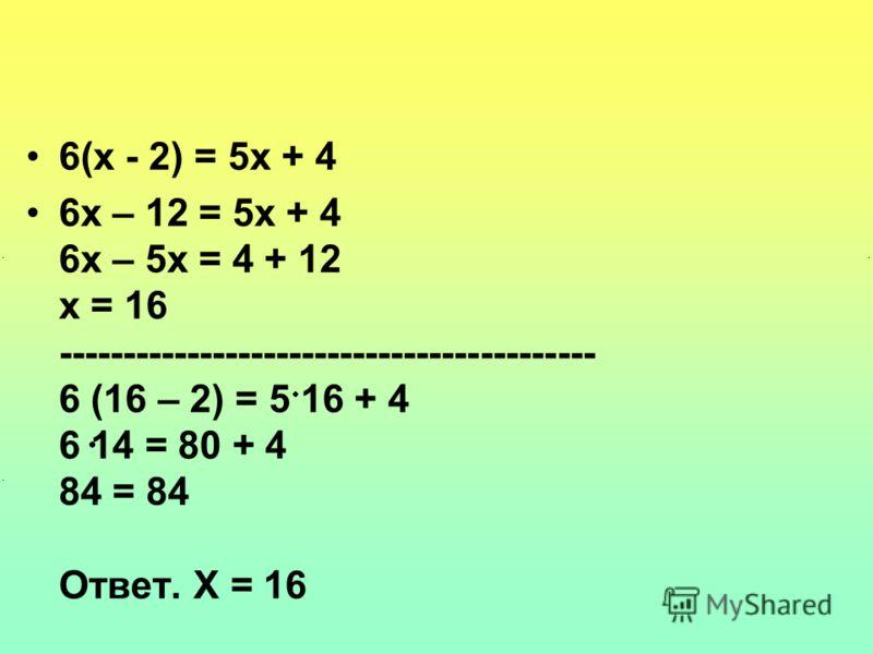 6(х - 2) = 5х + 4 6х – 12 = 5х + 4 6х – 5х = 4 + 12 х = 16 ------------------------------------------ 6 (16 – 2) = 5 16 + 4 6 14 = 80 + 4 84 = 84 Ответ. Х = 16