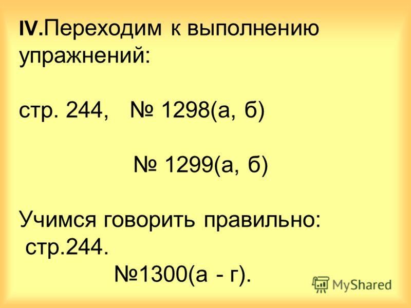 IV. Переходим к выполнению упражнений: стр. 244, 1298(а, б) 1299(а, б) Учимся говорить правильно: стр.244. 1300(а - г).