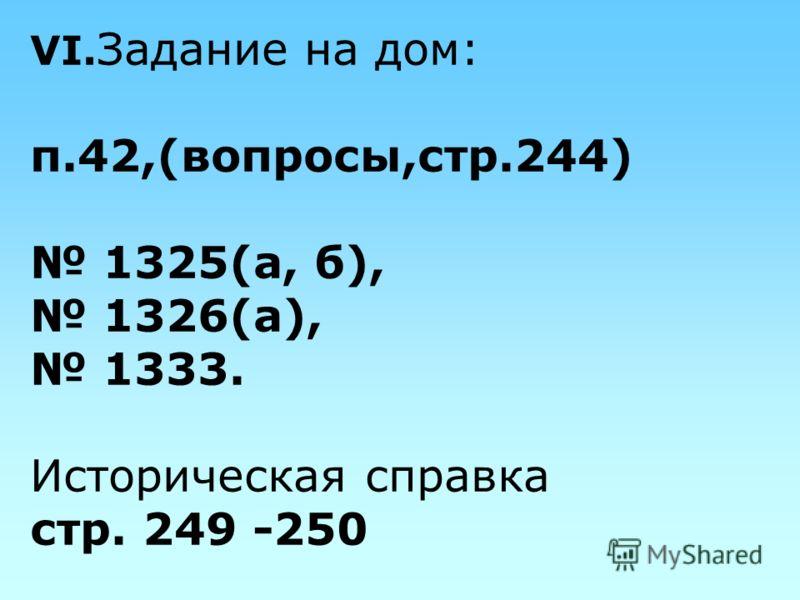 VI. Задание на дом: п.42,(вопросы,стр.244) 1325(а, б), 1326(а), 1333. Историческая справка стр. 249 -250