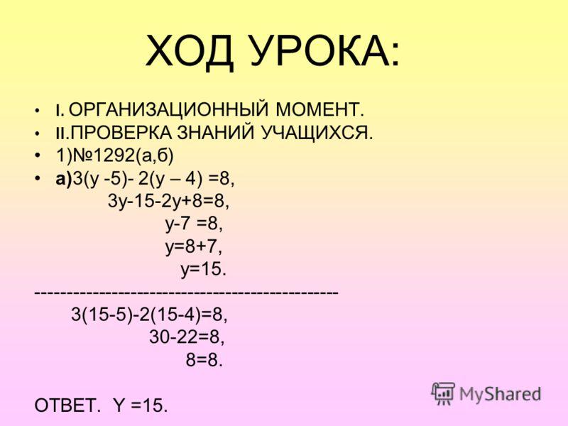 ХОД УРОКА: I. ОРГАНИЗАЦИОННЫЙ МОМЕНТ. II.ПРОВЕРКА ЗНАНИЙ УЧАЩИХСЯ. 1)1292(а,б) а)3(y -5)- 2(y – 4) =8, 3y-15-2y+8=8, y-7 =8, y=8+7, y=15. ------------------------------------------------ 3(15-5)-2(15-4)=8, 30-22=8, 8=8. ОТВЕТ. Y =15.