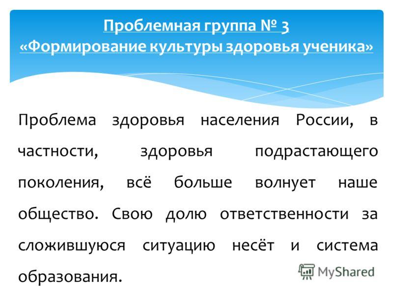 Проблемная группа 3 «Формирование культуры здоровья ученика» Проблема здоровья населения России, в частности, здоровья подрастающего поколения, всё больше волнует наше общество. Свою долю ответственности за сложившуюся ситуацию несёт и система образо