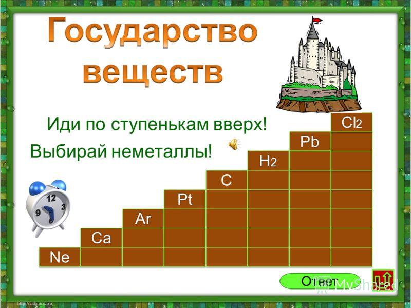NeNe CaCa PtPt ArAr PbPb H2H2H2H2 H2H2H2H2 C C Cl 2 Ответ Иди по ступенькам вверх! Выбирай неметаллы!