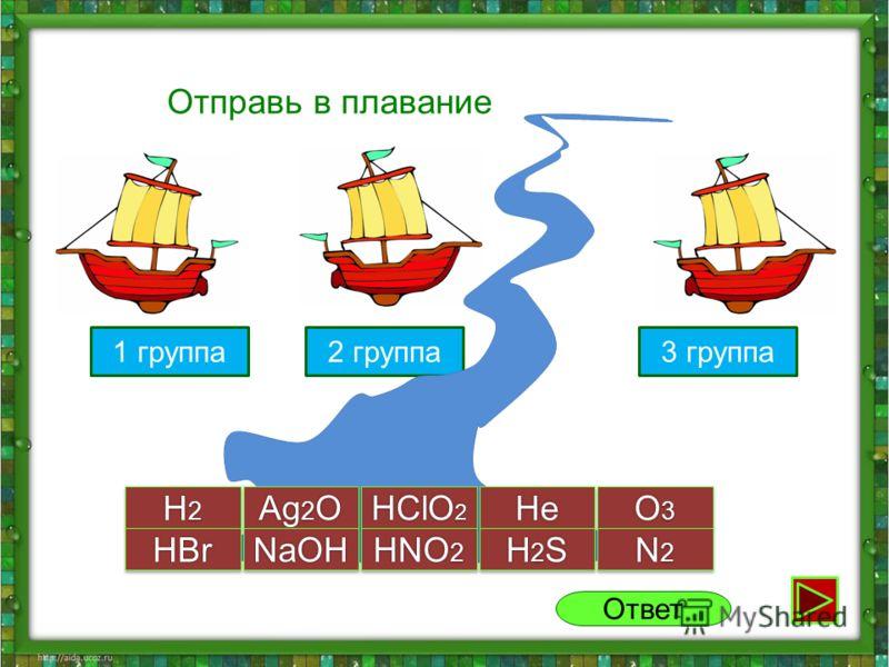 1 группа2 группа Отправь в плавание H2H2H2H2 H2H2H2H2 Ag 2 O HClO 2 HeHe O3O3O3O3 O3O3O3O3 H2SH2SH2SH2S H2SH2SH2SH2S N2N2N2N2 N2N2N2N2HBrHBrNaOHNaOH HNO 2 Ответ 3 группа