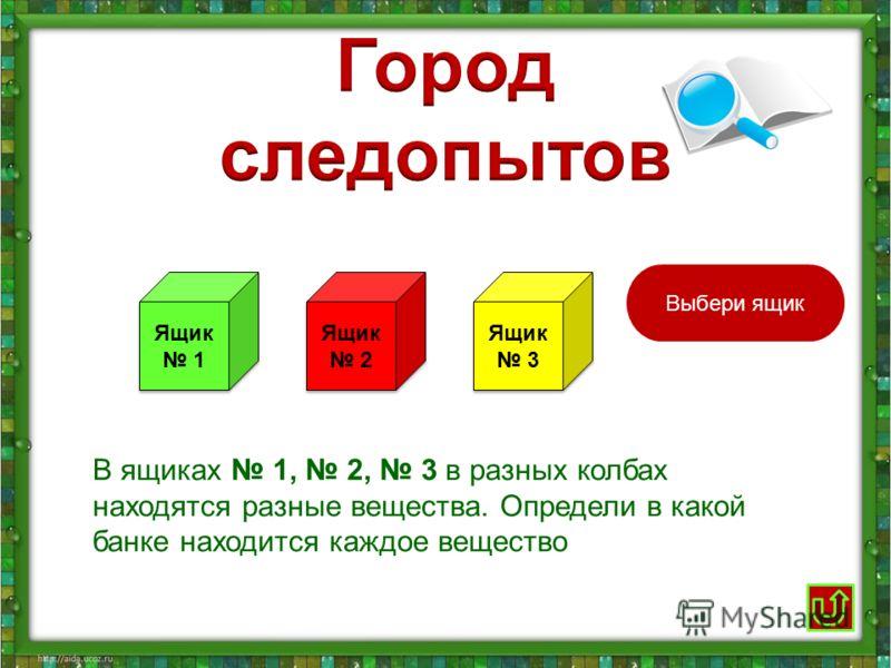 Ящик 1 Ящик 1 Ящик 2 Ящик 2 Ящик 3 Ящик 3 В ящиках 1, 2, 3 в разных колбах находятся разные вещества. Определи в какой банке находится каждое вещество Выбери ящик