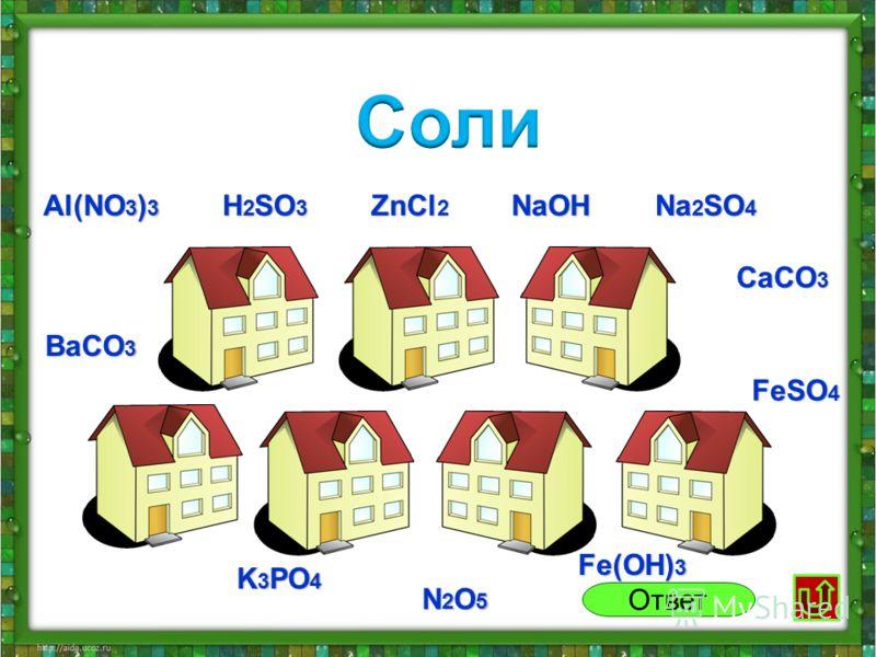 Al(NO 3 ) 3 ZnCl 2 Na 2 SO 4 NaOH CaCO 3 FeSO 4 BaCO 3 H 2 SO 3 K 3 PO 4 N2O5N2O5N2O5N2O5 Fe(OH) 3 Ответ