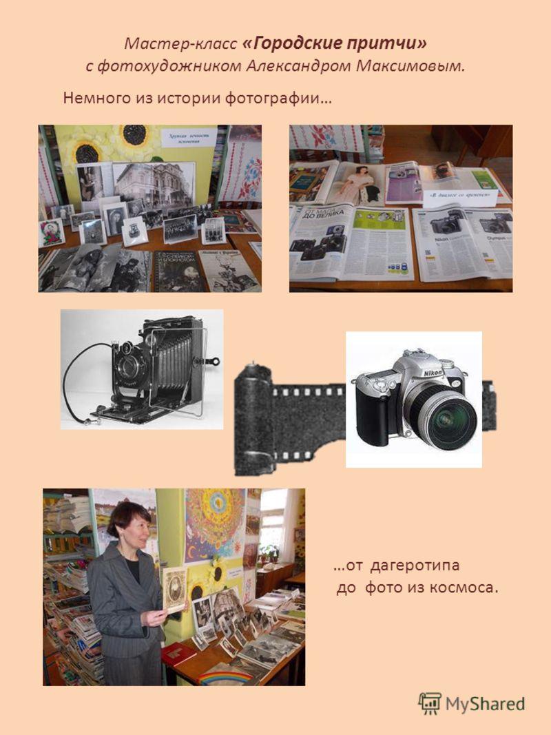 Мастер-класс «Городские притчи» с фотохудожником Александром Максимовым. Немного из истории фотографии… …от дагеротипа до фото из космоса.