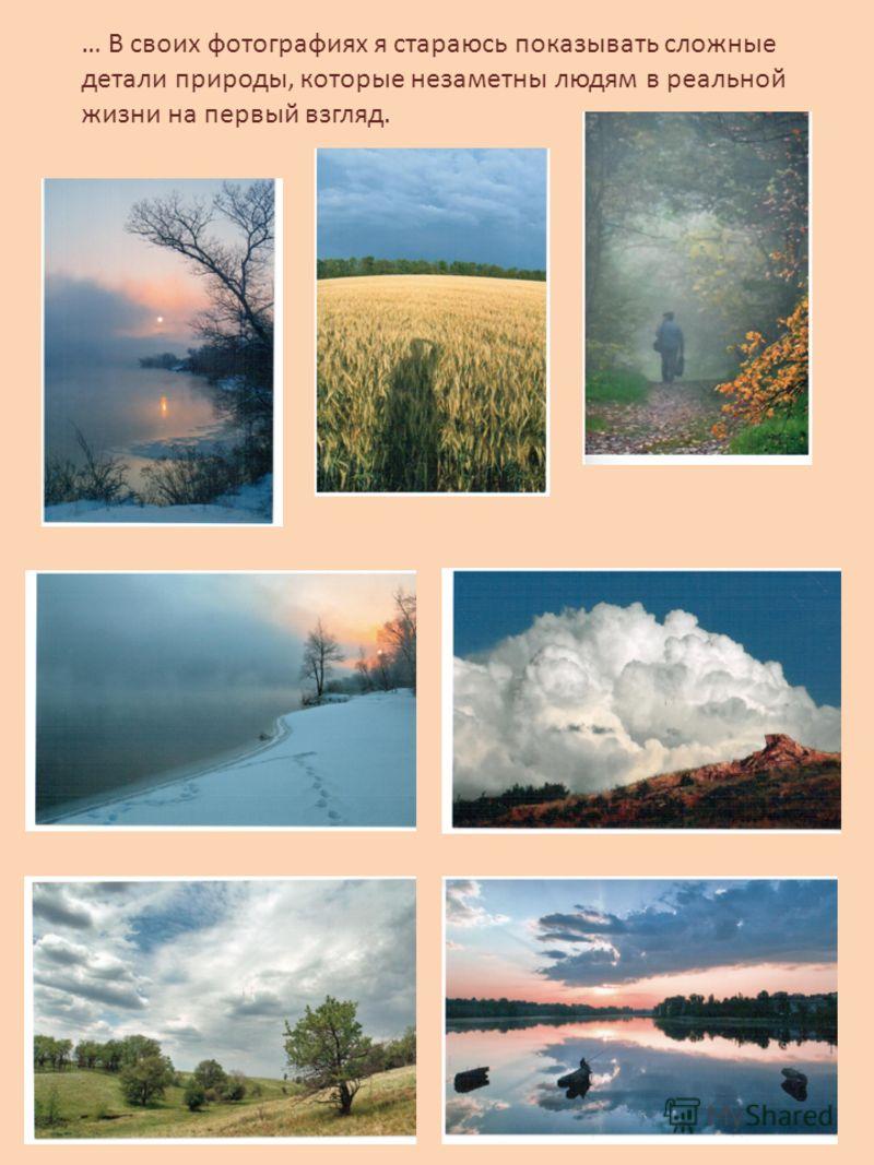 … В своих фотографиях я стараюсь показывать сложные детали природы, которые незаметны людям в реальной жизни на первый взгляд.