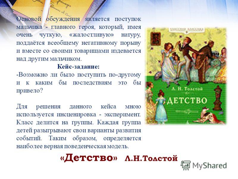 «Детство» Л.Н.Толстой Основой обсуждения является поступок мальчика - главного героя, который, имея очень чуткую, « жалостливую » натуру, поддаётся всеобщему негативному порыву и вместе со своими товарищами издевается над другим мальчиком. Кейс-задан
