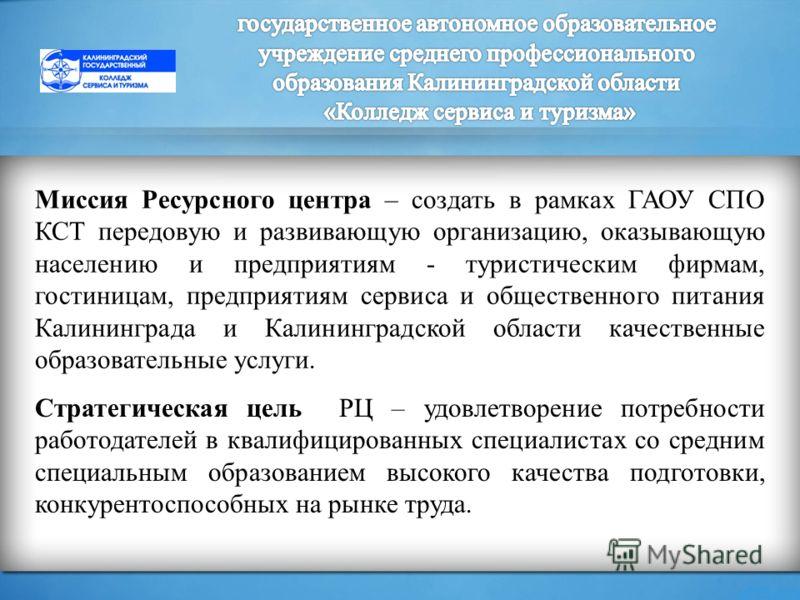 Миссия Ресурсного центра – создать в рамках ГАОУ СПО КСТ передовую и развивающую организацию, оказывающую населению и предприятиям - туристическим фирмам, гостиницам, предприятиям сервиса и общественного питания Калининграда и Калининградской области