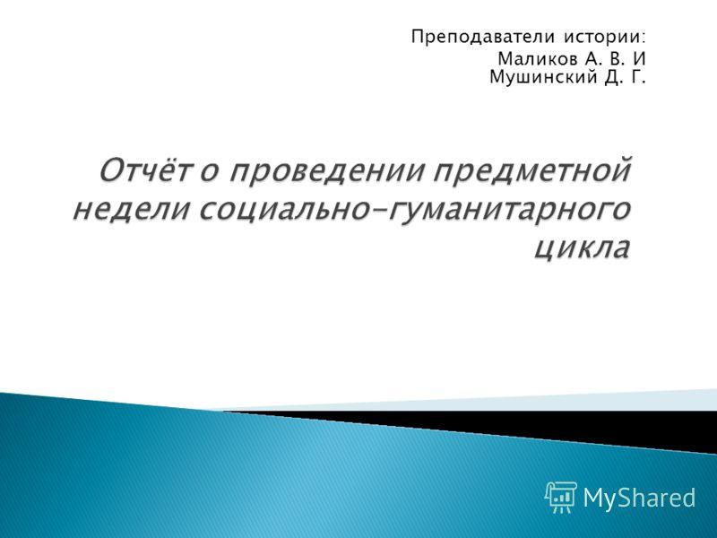 Преподаватели истории: Маликов А. В. И Мушинский Д. Г.