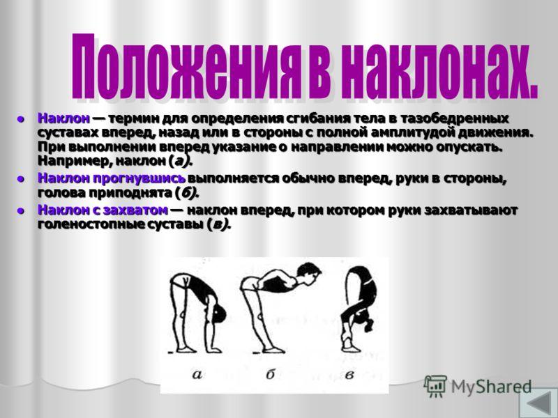 Наклон термин для определения сгибания тела в тазобедренных суставах вперед, назад или в стороны с полной амплитудой движения. При выполнении вперед указание о направлении можно опускать. Например, наклон (а). Наклон термин для определения сгибания т