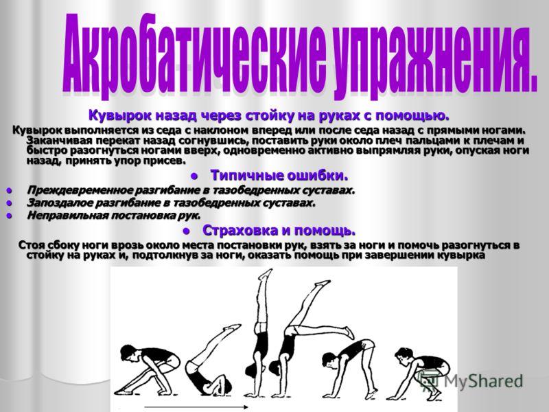 Кувырок назад через стойку на руках с помощью. Кувырок выполняется из седа с наклоном вперед или после седа назад с прямыми ногами. Заканчивая перекат назад согнувшись, поставить руки около плеч пальцами к плечам и быстро разогнуться ногами вверх, од