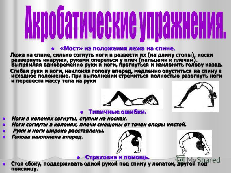 «Мост» из положения лежа на спине. «Мост» из положения лежа на спине. Лежа на спине, сильно согнуть ноги и развести их (на длину стопы), носки развернуть кнаружи, руками опереться у плеч (пальцами к плечам). Выпрямляя одновременно руки и ноги, прогну