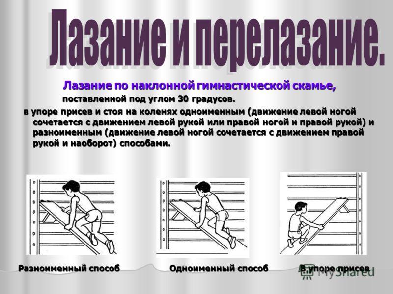 Лазание по наклонной гимнастической скамье, поставленной под углом 30 градусов. поставленной под углом 30 градусов. в упоре присев и стоя на коленях одноименным (движение левой ногой сочетается с движением левой рукой или правой ногой и правой рукой)