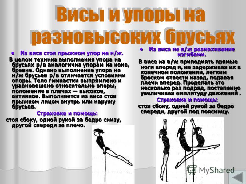 Из виса стоя прыжком упор на н/ж. Из виса стоя прыжком упор на н/ж. В целом техника выполнения упора на брусьях р/в аналогична упорам на коне, бревне. Однако выполнение упора на н/ж брусьев р/в отличается условиями опоры. Тело гимнастки выпрямлено и