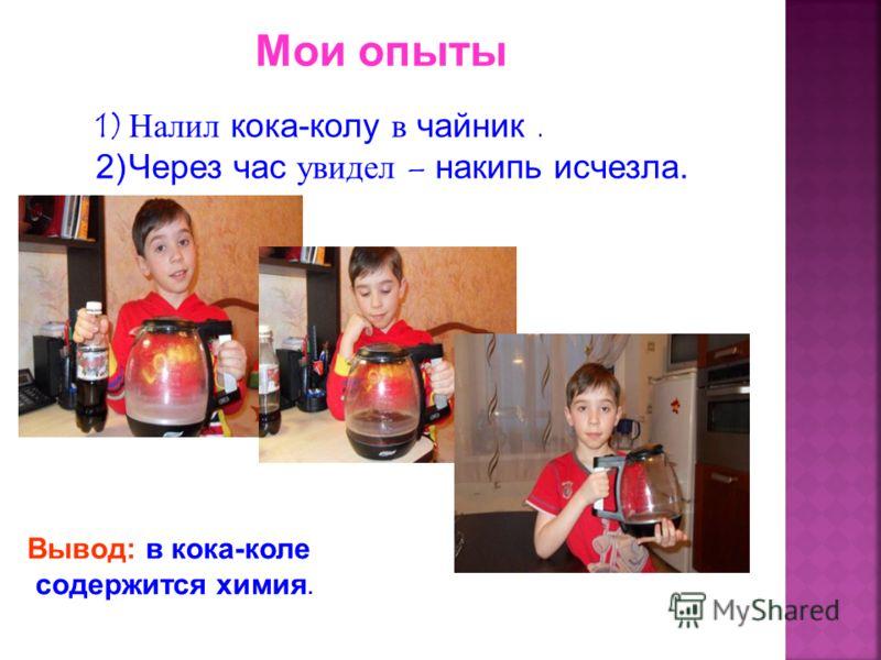 Мои опыты 1)Налил кока-колу в чайник. 2)Через час увидел – накипь исчезла. Вывод: в кока-коле содержится химия.
