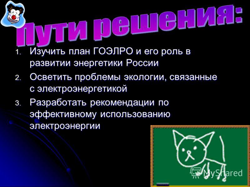 1. Изучить план ГОЭЛРО и его роль в развитии энергетики России 2. Осветить проблемы экологии, связанные с электроэнергетикой 3. Разработать рекомендации по эффективному использованию электроэнергии