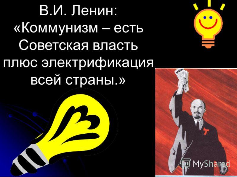 В.И. Ленин: «Коммунизм – есть Советская власть плюс электрификация всей страны.»