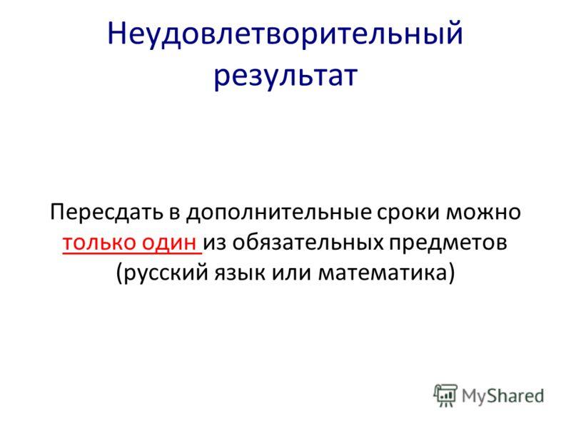 Неудовлетворительный результат Пересдать в дополнительные сроки можно только один из обязательных предметов (русский язык или математика)