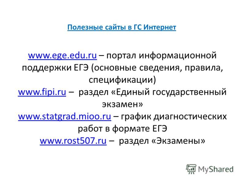 Полезные сайты в ГС Интернет www.ege.edu.ruwww.ege.edu.ru – портал информационной поддержки ЕГЭ (основные сведения, правила, спецификации) www.fipi.ruwww.fipi.ru – раздел «Единый государственный экзамен» www.statgrad.mioo.ruwww.statgrad.mioo.ru – гра