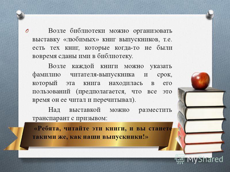 O Возле библиотеки можно организовать выставку «любимых» книг выпускников, т.е. есть тех книг, которые когда-то не были вовремя сданы ими в библиотеку. Возле каждой книги можно указать фамилию читателя-выпускника и срок, который эта книга находилась