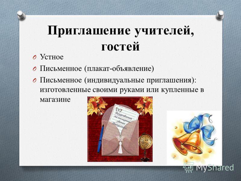 Приглашение учителей, гостей O Устное O Письменное (плакат-объявление) O Письменное (индивидуальные приглашения): изготовленные своими руками или купленные в магазине