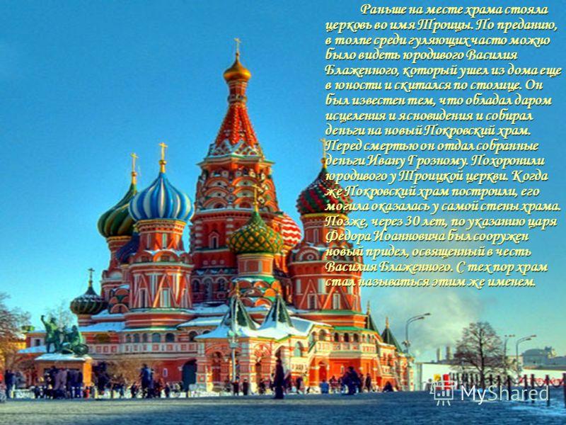 Раньше на месте храма стояла церковь во имя Троицы. По преданию, в толпе среди гуляющих часто можно было видеть юродивого Василия Блаженного, который ушел из дома еще в юности и скитался по столице. Он был известен тем, что обладал даром исцеления и