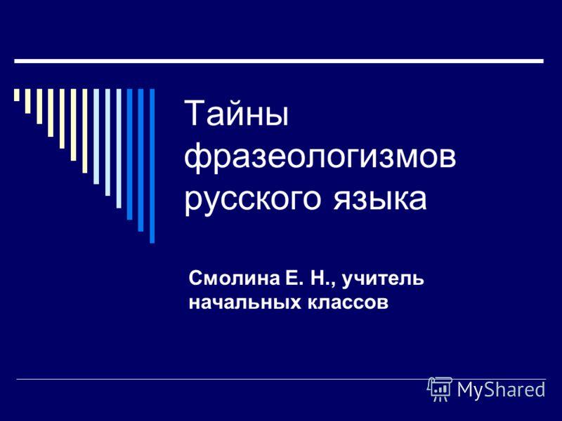 Тайны фразеологизмов русского языка Смолина Е. Н., учитель начальных классов
