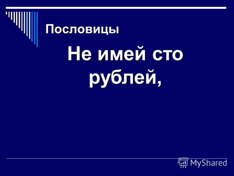Пословицы Не имей сто рублей, а имей сто друзей.