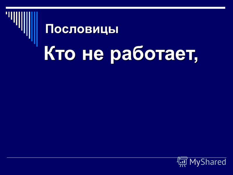 Пословицы Кто не работает, тот не ест.