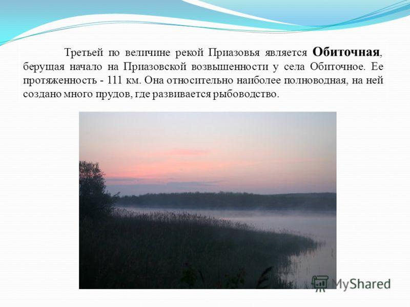Третьей по величине рекой Приазовья является Обиточная, берущая начало на Приазовской возвышенности у села Обиточное. Ее протяженность - 111 км. Она относительно наиболее полноводная, на ней создано много прудов, где развивается рыбоводство.