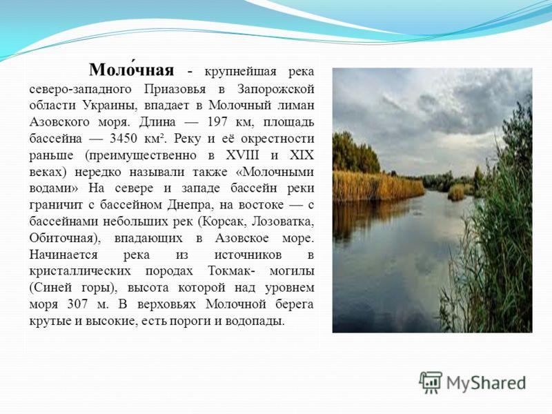 Моло́чная - крупнейшая река северо-западного Приазовья в Запорожской области Украины, впадает в Молочный лиман Азовского моря. Длина 197 км, площадь бассейна 3450 км². Реку и её окрестности раньше (преимущественно в XVIII и XIX веках) нередко называл