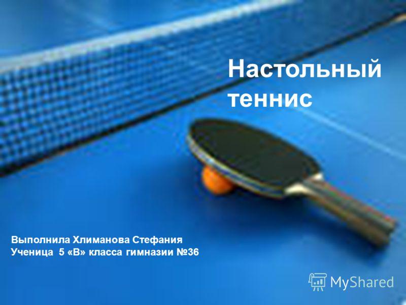 Настольный теннис Выполнила Хлиманова Стефания Ученица 5 «В» класса гимназии 36