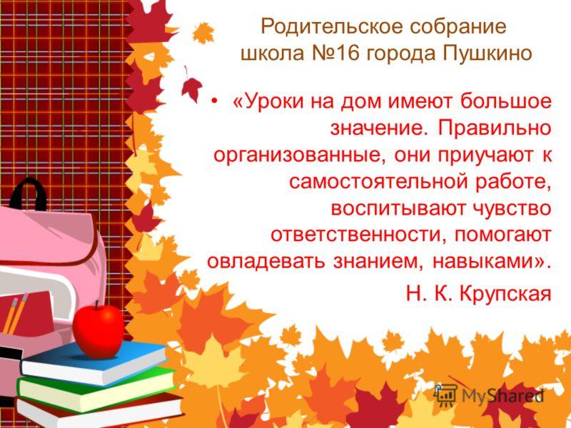 Родительское собрание школа 16 города Пушкино «Уроки на дом имеют большое значение. Правильно организованные, они приучают к самостоятельной работе, воспитывают чувство ответственности, помогают овладевать знанием, навыками». Н. К. Крупская