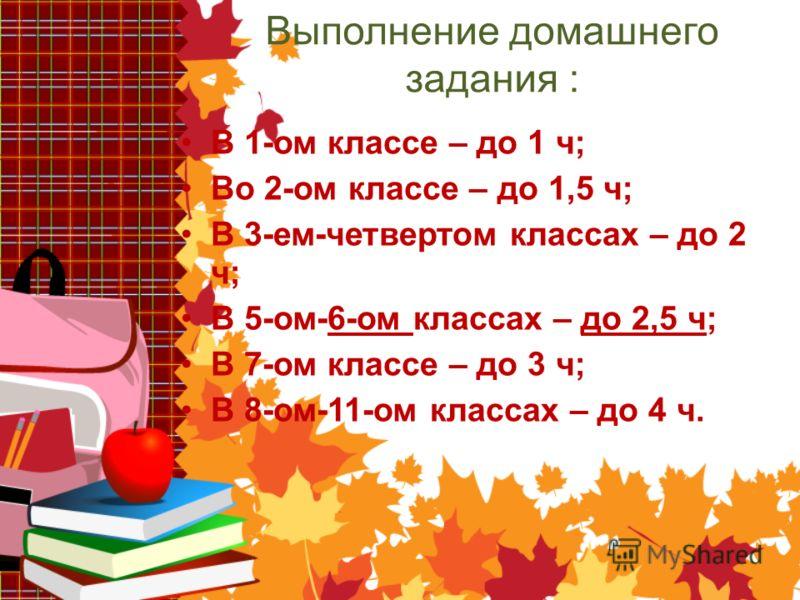 Выполнение домашнего задания : В 1-ом классе – до 1 ч; Во 2-ом классе – до 1,5 ч; В 3-ем-четвертом классах – до 2 ч; В 5-ом-6-ом классах – до 2,5 ч; В 7-ом классе – до 3 ч; В 8-ом-11-ом классах – до 4 ч.