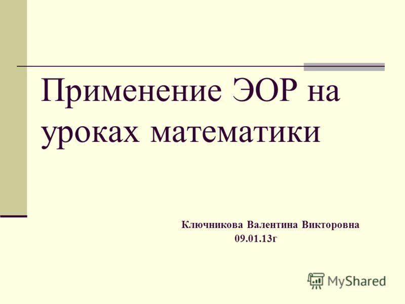 Ключникова Валентина Викторовна 09.01.13г Применение ЭОР на уроках математики