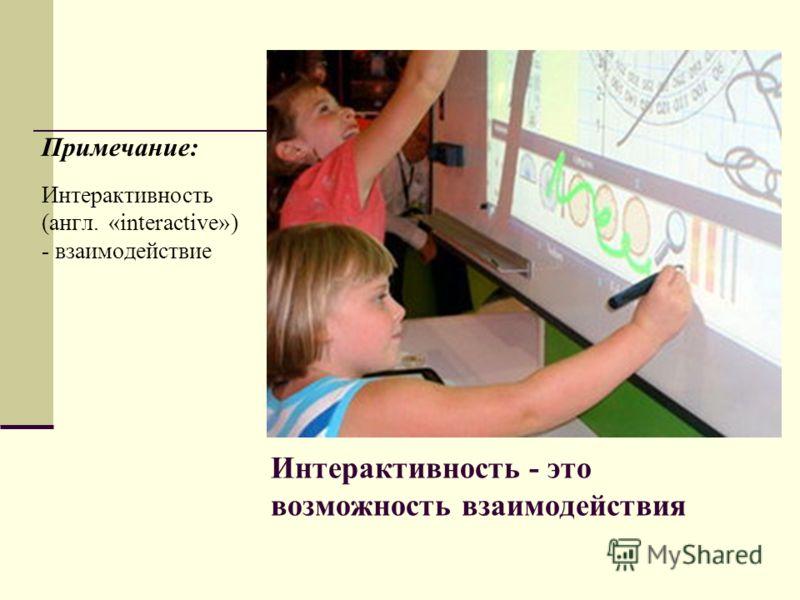 Интерактивность - это возможность взаимодействия Примечание: Интерактивность (англ. «interactive») - взаимодействие