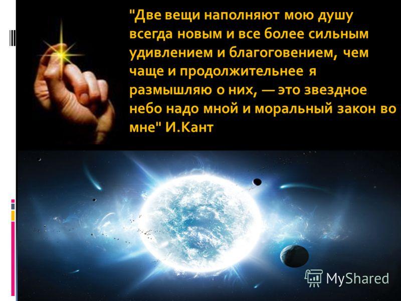 Две вещи наполняют мою душу всегда новым и все более сильным удивлением и благоговением, чем чаще и продолжительнее я размышляю о них, это звездное небо надо мной и моральный закон во мне И.Кант