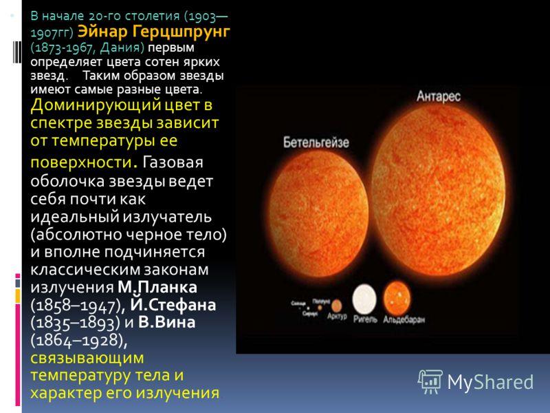 В начале 20-го столетия (1903 1907гг) Эйнар Герцшпрунг (1873-1967, Дания) первым определяет цвета сотен ярких звезд. Таким образом звезды имеют самые разные цвета. Доминирующий цвет в спектре звезды зависит от температуры ее поверхности. Газовая обол