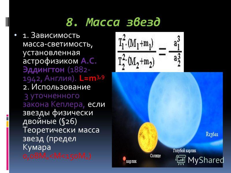 8. Масса звезд 1. Зависимость масса-светимость, установленная астрофизиком А.С. Эддингтон (1882- 1942, Англия). Lm 3,9 2. Использование 3 уточненного закона Кеплера, если звезды физически двойные (§26) Теоретически масса звезд (предел Кумара 0,08M ¤