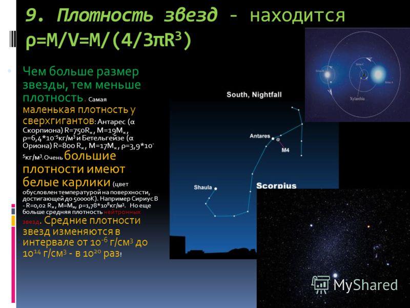 9. Плотность звезд - находится ρ=М/V=M/(4/3πR 3 ) Чем больше размер звезды, тем меньше плотность. Самая маленькая плотность у сверхгигантов : Антарес (α Скорпиона) R=750R ¤, M=19M ¤, ρ=6,4*10 -5 кг/м 3 и Бетельгейзе (α Ориона) R=800 R ¤, M=17M ¤, ρ=3