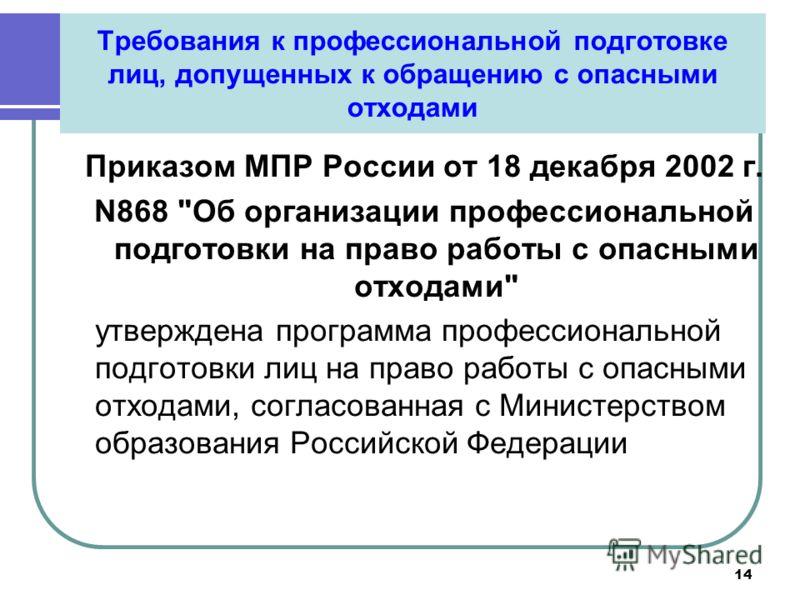 14 Требования к профессиональной подготовке лиц, допущенных к обращению с опасными отходами Приказом МПР России от 18 декабря 2002 г. N868
