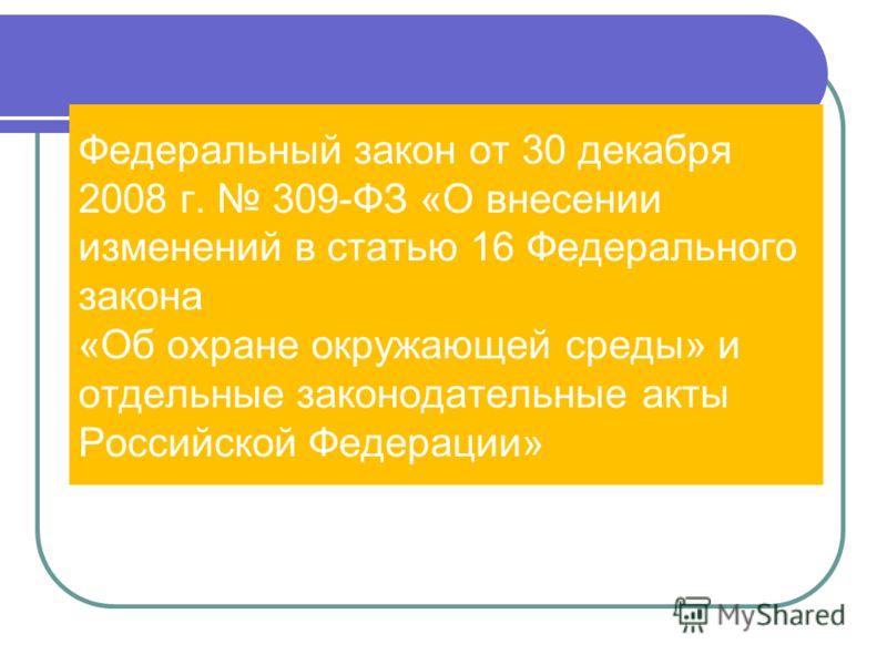 Федеральный закон от 30 декабря 2008 г. 309-ФЗ «О внесении изменений в статью 16 Федерального закона «Об охране окружающей среды» и отдельные законодательные акты Российской Федерации»