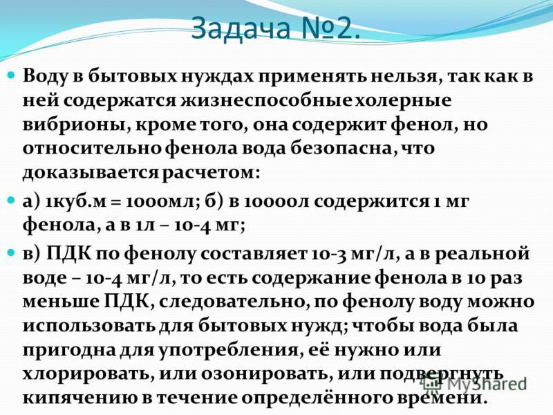 Задача 2. Воду в бытовых нуждах применять нельзя, так как в ней содержатся жизнеспособные холерные вибрионы, кроме того, она содержит фенол, но относительно фенола вода безопасна, что доказывается расчетом: а) 1куб.м = 1000мл; б) в 10000л содержится