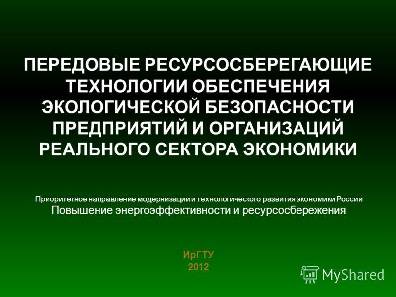 ПЕРЕДОВЫЕ РЕСУРСОСБЕРЕГАЮЩИЕ ТЕХНОЛОГИИ ОБЕСПЕЧЕНИЯ ЭКОЛОГИЧЕСКОЙ БЕЗОПАСНОСТИ ПРЕДПРИЯТИЙ И ОРГАНИЗАЦИЙ РЕАЛЬНОГО СЕКТОРА ЭКОНОМИКИ ИрГТУ 2012 Приоритетное направление модернизации и технологического развития экономики России Повышение энергоэффекти