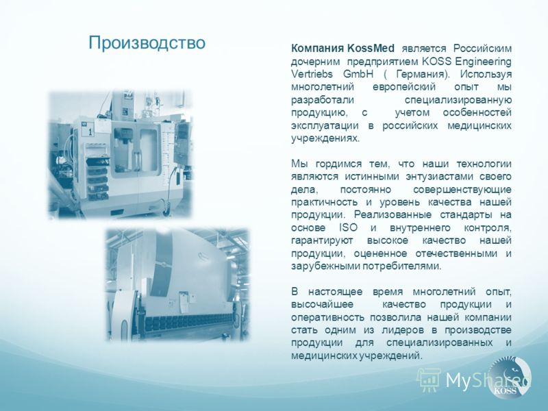 Производство Компания KossMed является Российским дочерним предприятием KOSS Engineering Vertriebs GmbH ( Германия). Используя многолетний европейский опыт мы разработали специализированную продукцию, с учетом особенностей эксплуатации в российских м
