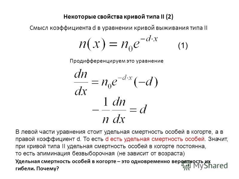 Смысл коэффициента d в уравнении кривой выживания типа II Продифференцируем это уравнение Некоторые свойства кривой типа II (2) В левой части уравнения стоит удельная смертность особей в когорте, а в правой коэффициент d. То есть d есть удельная смер