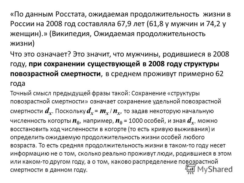 Что это означает? Это значит, что мужчины, родившиеся в 2008 году, при сохранении существующей в 2008 году структуры повозрастной смертности, в среднем проживут примерно 62 года «По данным Росстата, ожидаемая продолжительность жизни в России на 2008